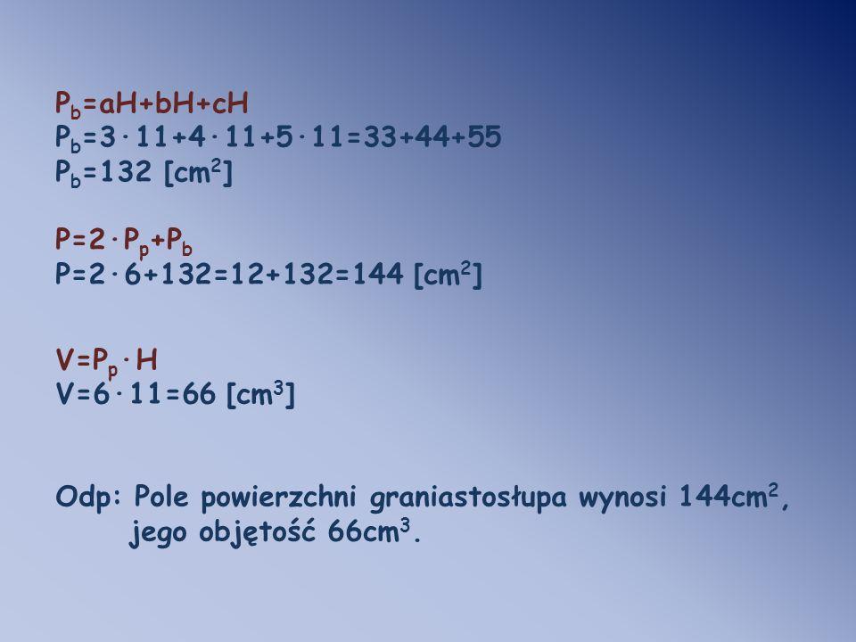 Pb=aH+bH+cH Pb=3·11+4·11+5·11=33+44+55. Pb=132 [cm2] P=2·Pp+Pb. P=2·6+132=12+132=144 [cm2] V=Pp·H.